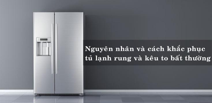 Nguyên nhân và cách khắc phục tủ lạnh rung và kêu to bất thường